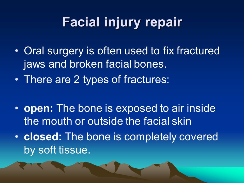 Facial injury repair Oral surgery is often used to fix fractured jaws and broken facial bones. There are 2 types of fractures: