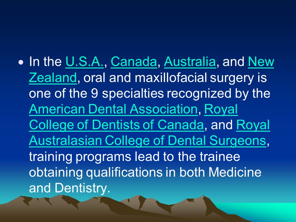 In the U.S.A., Canada, Australia, and New Zealand, oral and maxillofacial surgery is one of the 9 specialties recognized by the American Dental Association, Royal College of Dentists of Canada, and Royal Australasian College of Dental Surgeons, training programs lead to the trainee obtaining qualifications in both Medicine and Dentistry.