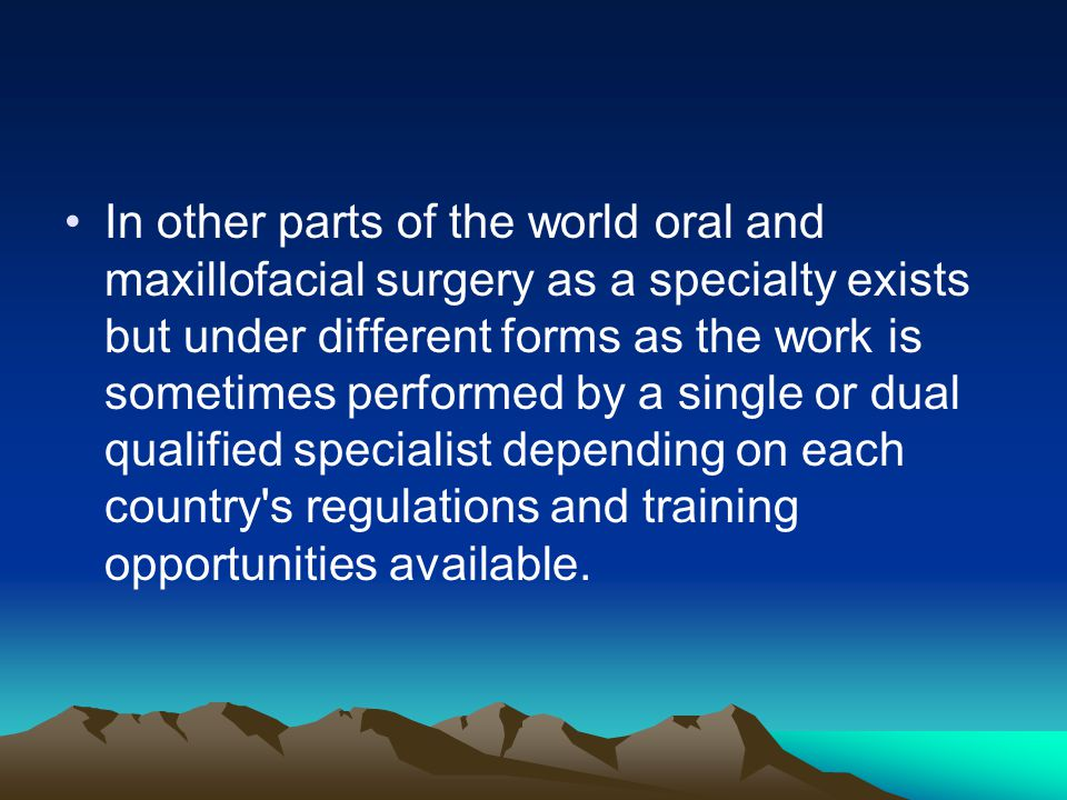 In other parts of the world oral and maxillofacial surgery as a specialty exists but under different forms as the work is sometimes performed by a single or dual qualified specialist depending on each country s regulations and training opportunities available.