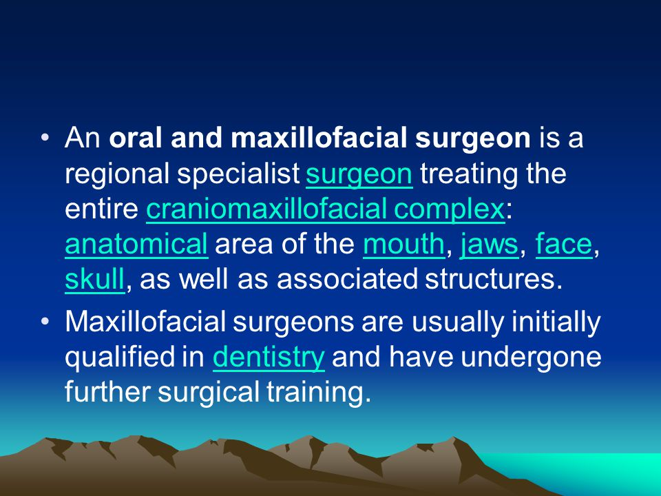 An oral and maxillofacial surgeon is a regional specialist surgeon treating the entire craniomaxillofacial complex: anatomical area of the mouth, jaws, face, skull, as well as associated structures.