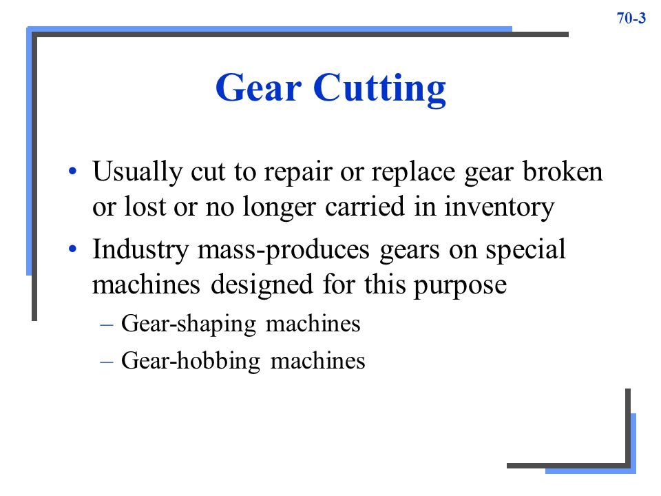 Gear Cutting Usually cut to repair or replace gear broken or lost or no longer carried in inventory.