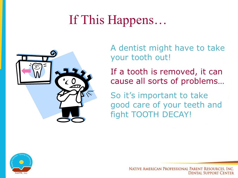 If This Happens… A dentist might have to take your tooth out!