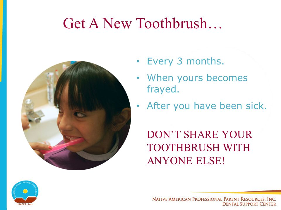 Get A New Toothbrush… DON'T SHARE YOUR TOOTHBRUSH WITH ANYONE ELSE!