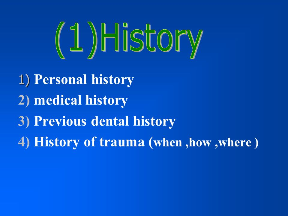 3) Previous dental history 4) History of trauma (when ,how ,where )