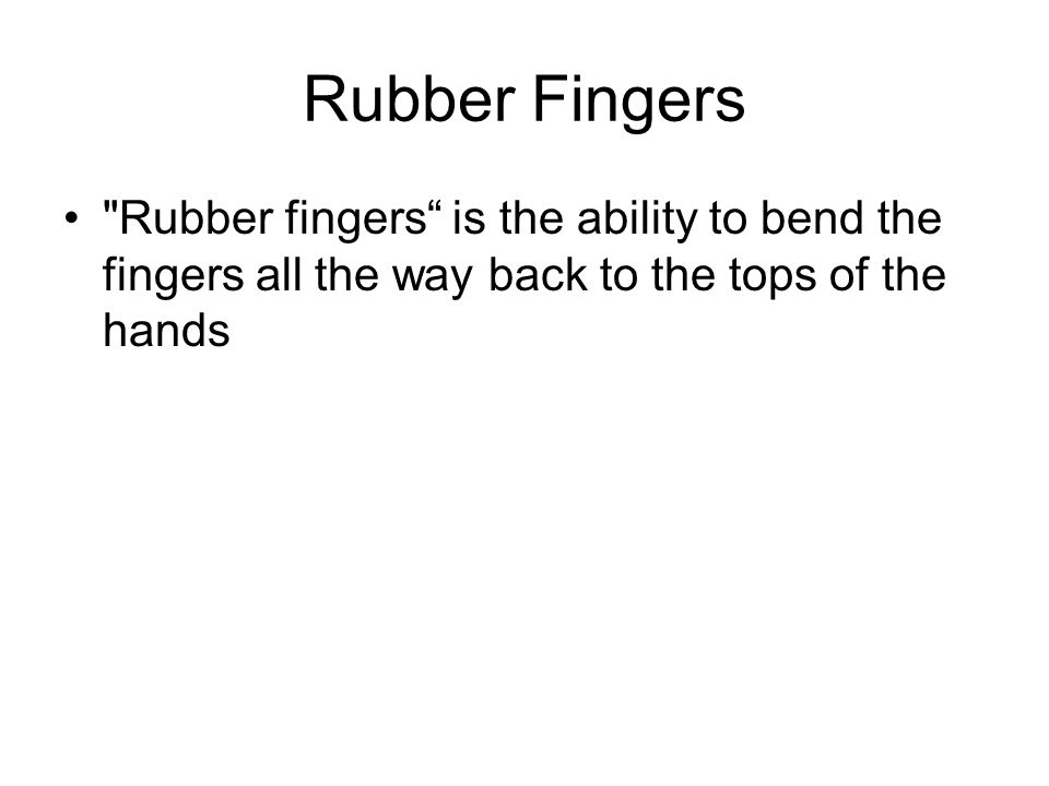 Rubber Fingers Rubber fingers is the ability to bend the fingers all the way back to the tops of the hands.
