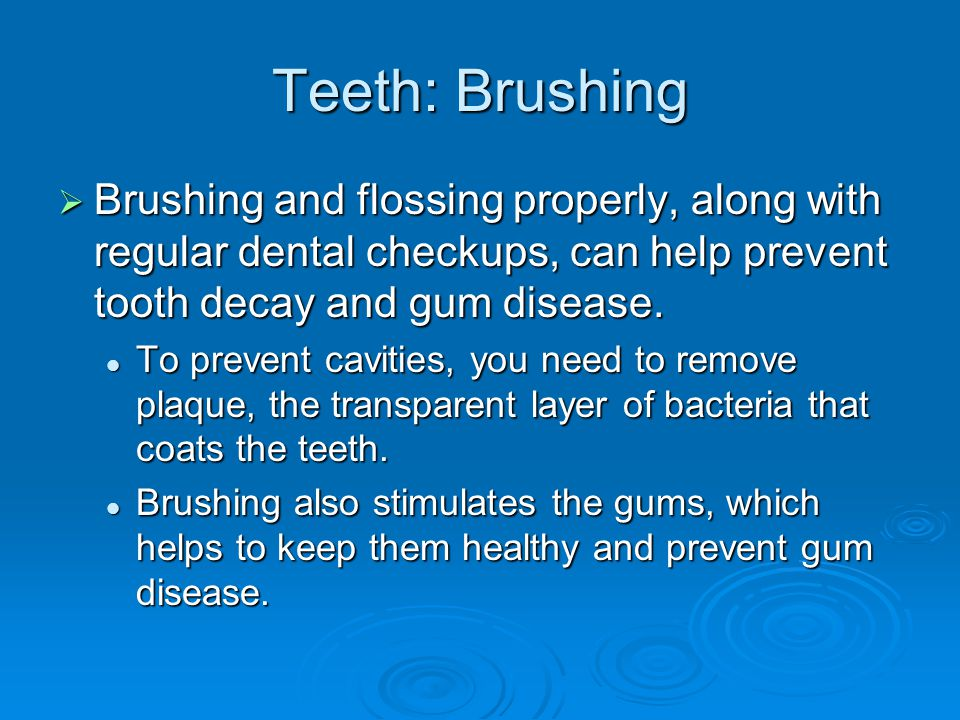 Teeth: Brushing Brushing and flossing properly, along with regular dental checkups, can help prevent tooth decay and gum disease.