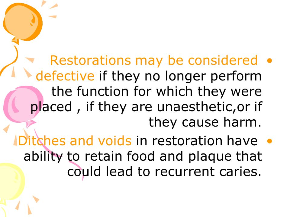Restorations may be considered defective if they no longer perform the function for which they were placed , if they are unaesthetic,or if they cause harm.