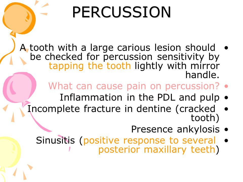 PERCUSSION A tooth with a large carious lesion should be checked for percussion sensitivity by tapping the tooth lightly with mirror handle.