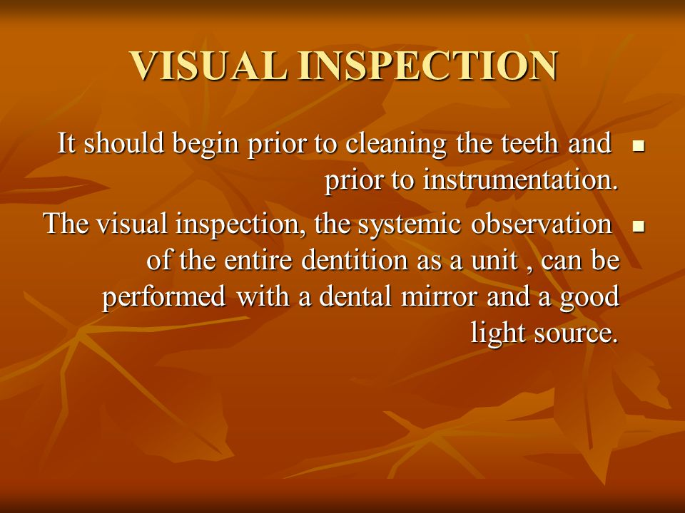 VISUAL INSPECTION It should begin prior to cleaning the teeth and prior to instrumentation.