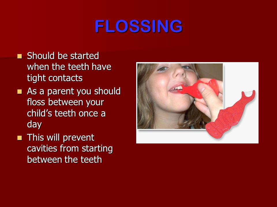 FLOSSING Should be started when the teeth have tight contacts