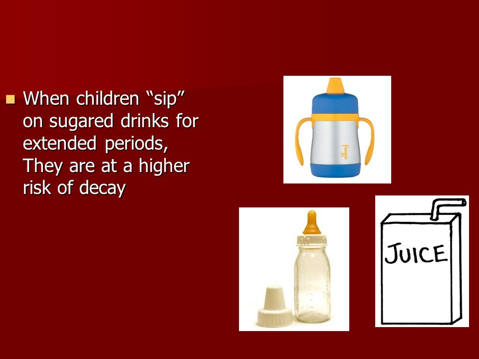 When children sip on sugared drinks for extended periods, They are at a higher risk of decay