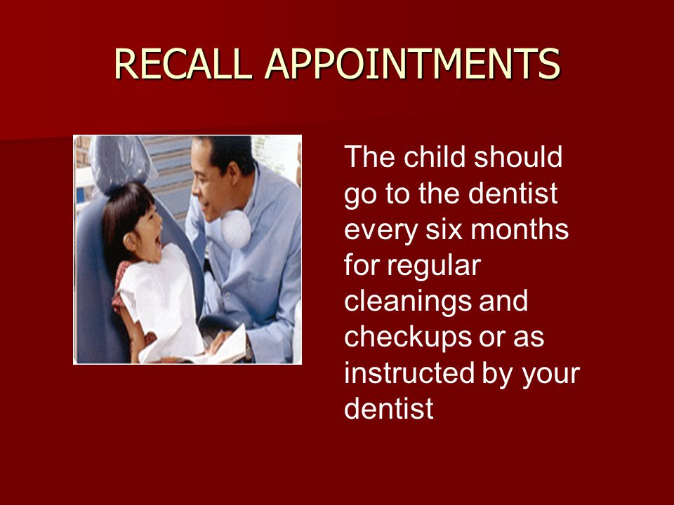 RECALL APPOINTMENTS The child should go to the dentist every six months for regular cleanings and checkups or as instructed by your dentist.