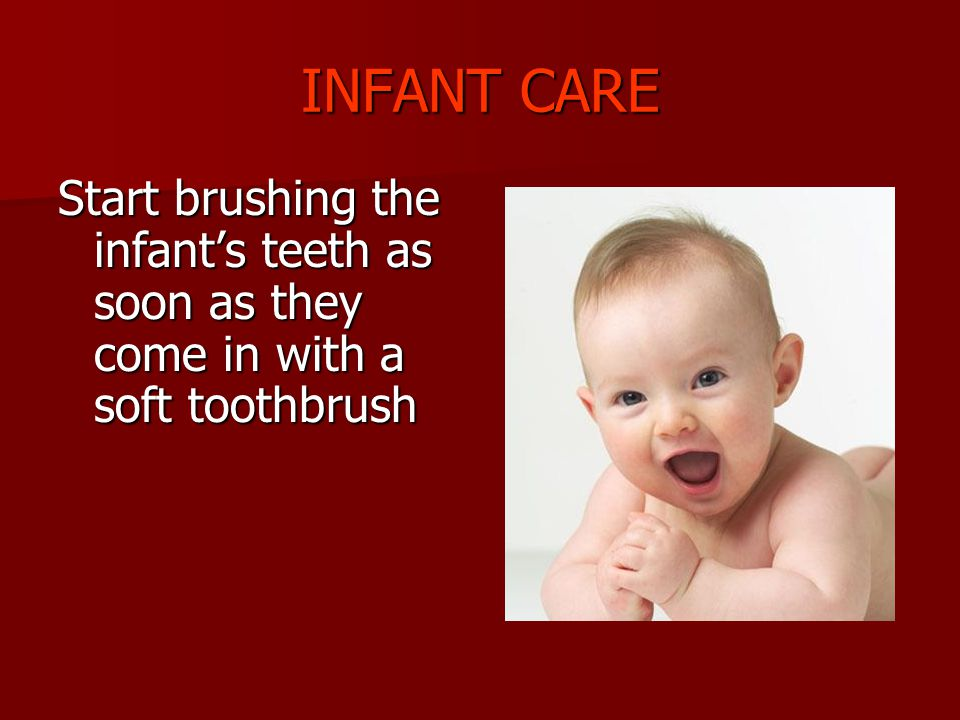 INFANT CARE Start brushing the infant's teeth as soon as they come in with a soft toothbrush