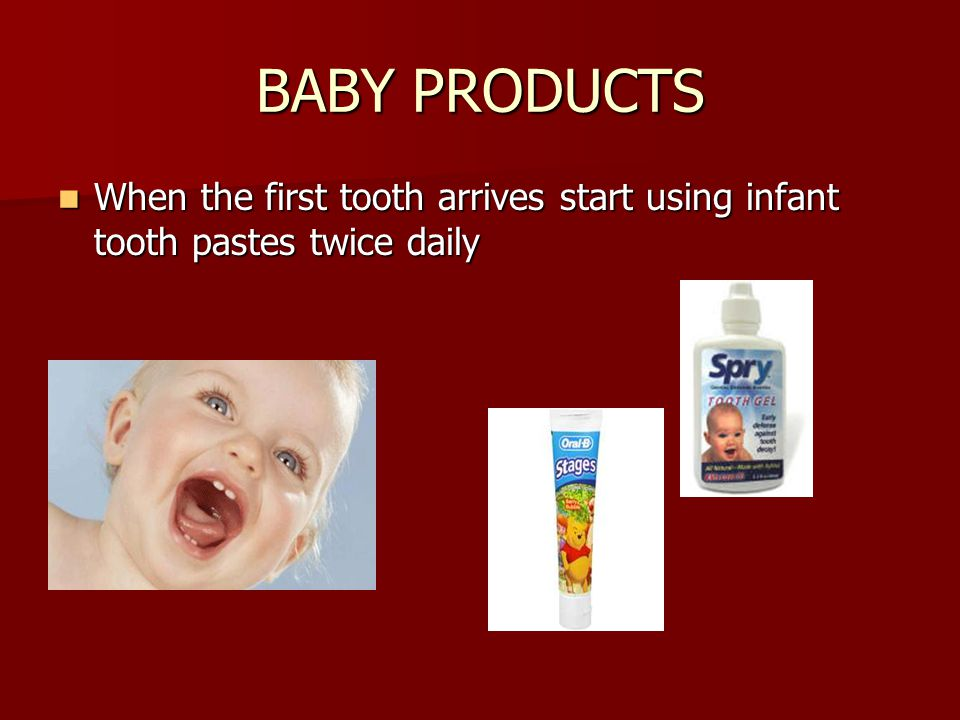 BABY PRODUCTS When the first tooth arrives start using infant tooth pastes twice daily