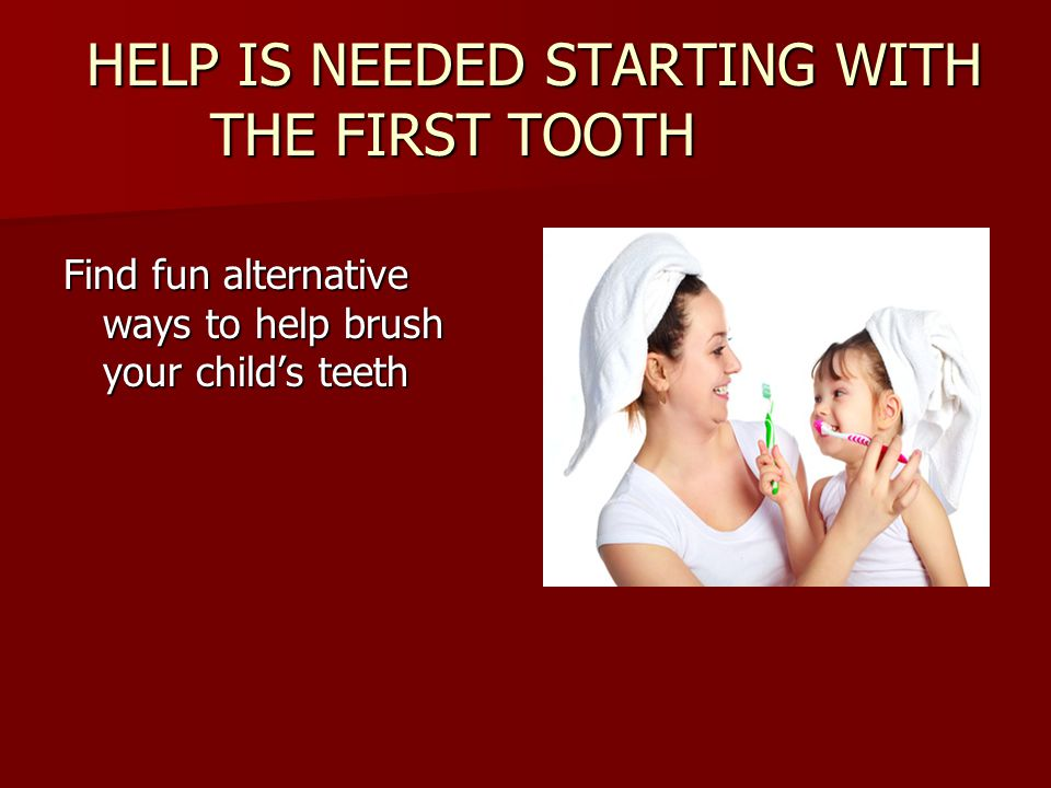 HELP IS NEEDED STARTING WITH THE FIRST TOOTH
