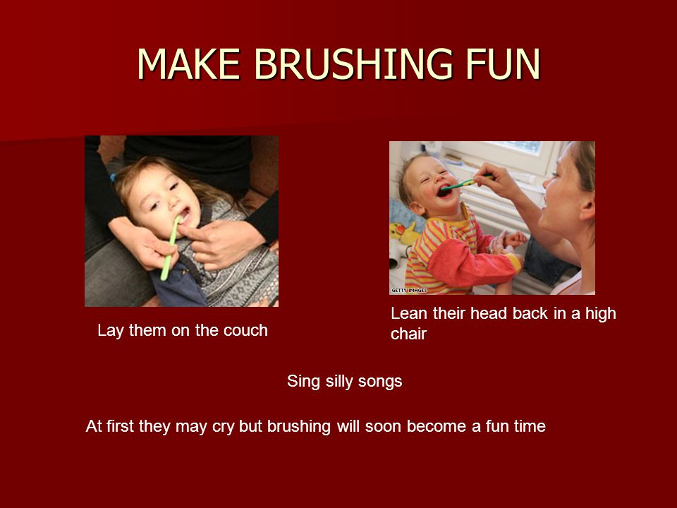 MAKE BRUSHING FUN Lean their head back in a high chair