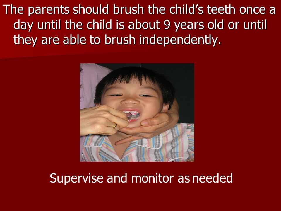 The parents should brush the child's teeth once a day until the child is about 9 years old or until they are able to brush independently.