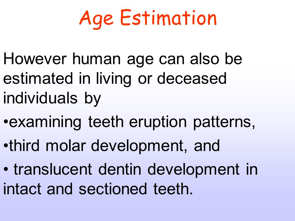 Age Estimation However human age can also be estimated in living or deceased individuals by. examining teeth eruption patterns,