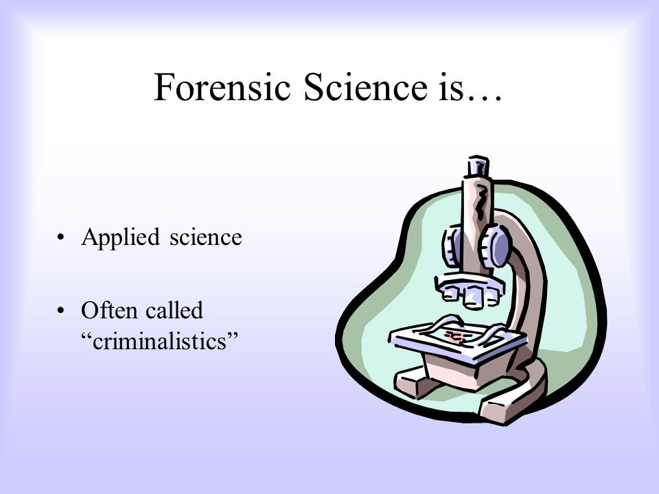 Forensic Science is… Applied science Often called criminalistics