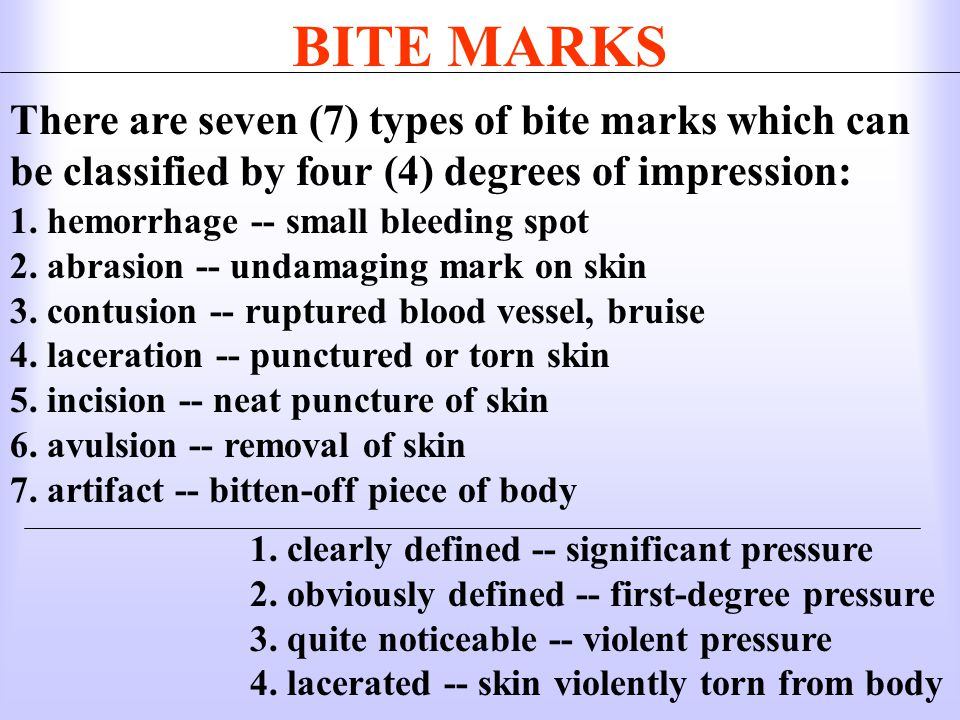 BITE MARKS There are seven (7) types of bite marks which can be classified by four (4) degrees of impression: