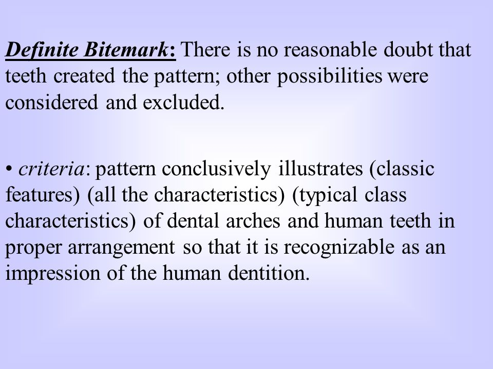 Definite Bitemark: There is no reasonable doubt that teeth created the pattern; other possibilities were considered and excluded.