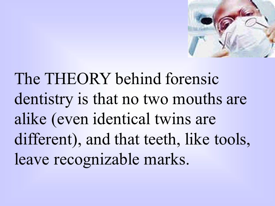 The THEORY behind forensic dentistry is that no two mouths are alike (even identical twins are different), and that teeth, like tools, leave recognizable marks.