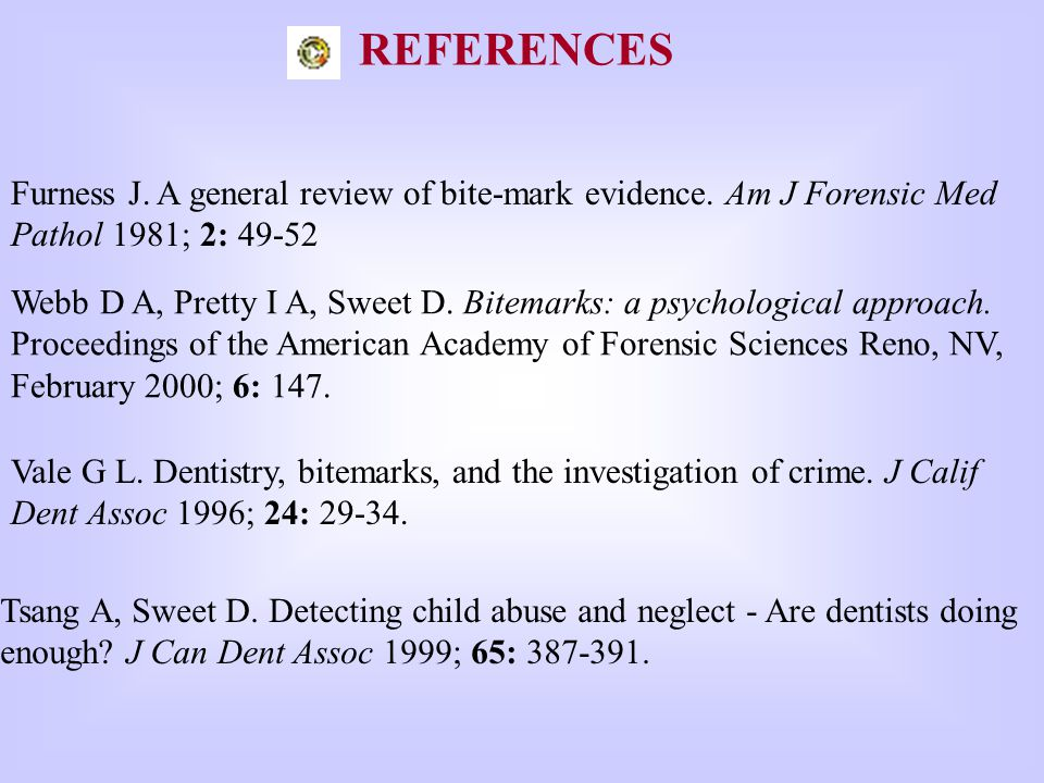REFERENCES Furness J. A general review of bite-mark evidence. Am J Forensic Med Pathol 1981; 2: 49-52.