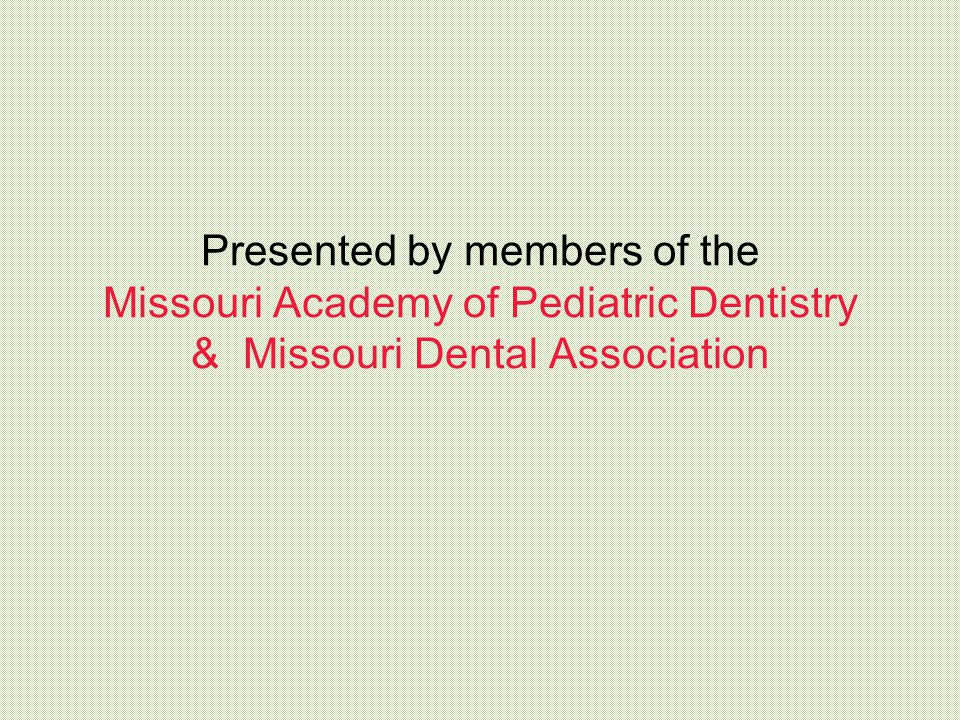 Presented by members of the Missouri Academy of Pediatric Dentistry & Missouri Dental Association