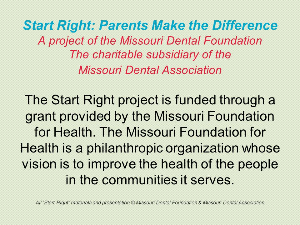 Start Right: Parents Make the Difference A project of the Missouri Dental Foundation The charitable subsidiary of the Missouri Dental Association