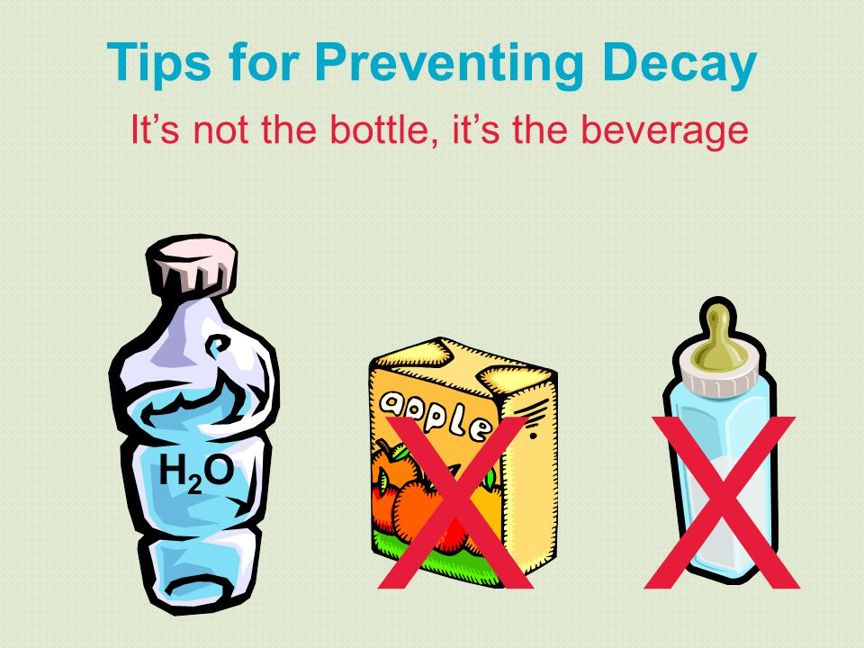 Tips for Preventing Decay It's not the bottle, it's the beverage