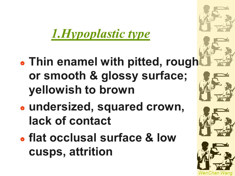1.Hypoplastic type Thin enamel with pitted, rough or smooth & glossy surface; yellowish to brown. undersized, squared crown, lack of contact.