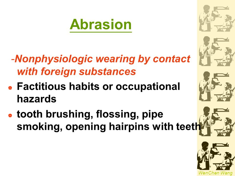Abrasion -Nonphysiologic wearing by contact with foreign substances