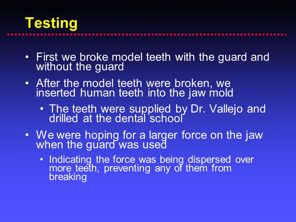 Testing First we broke model teeth with the guard and without the guard.