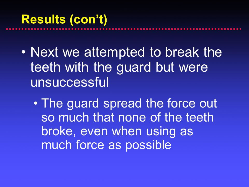 Results (con't) Next we attempted to break the teeth with the guard but were unsuccessful.