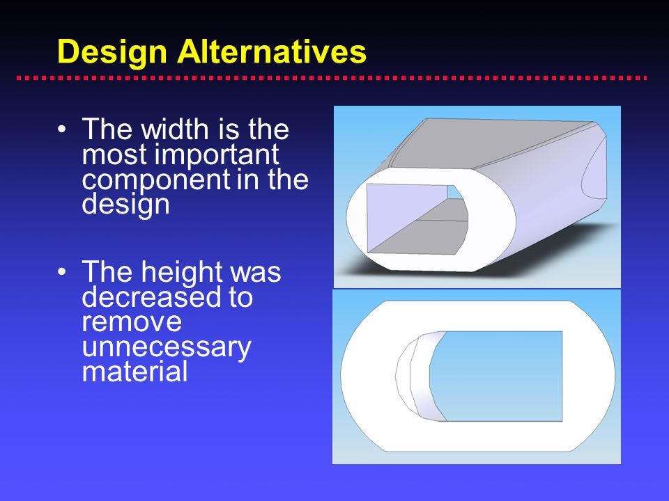 Design Alternatives The width is the most important component in the design.