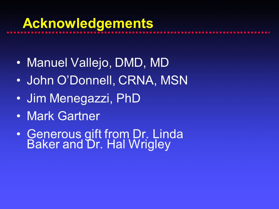 Acknowledgements Manuel Vallejo, DMD, MD John O'Donnell, CRNA, MSN