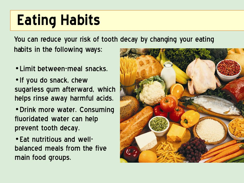 Eating Habits You can reduce your risk of tooth decay by changing your eating habits in the following ways: