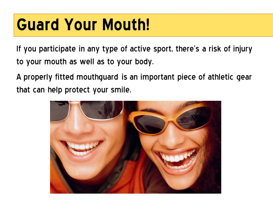 Guard Your Mouth! If you participate in any type of active sport, there's a risk of injury to your mouth as well as to your body.