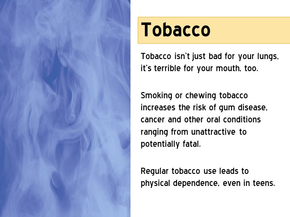 Tobacco Tobacco isn't just bad for your lungs, it's terrible for your mouth, too.