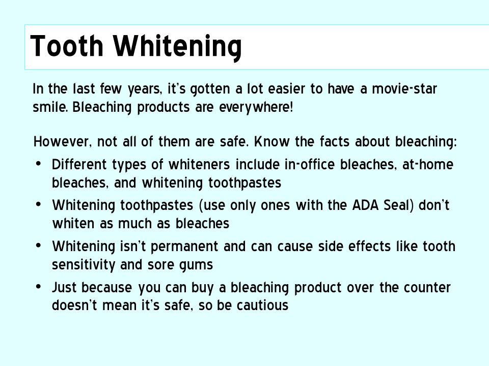Tooth Whitening In the last few years, it's gotten a lot easier to have a movie-star smile. Bleaching products are everywhere!