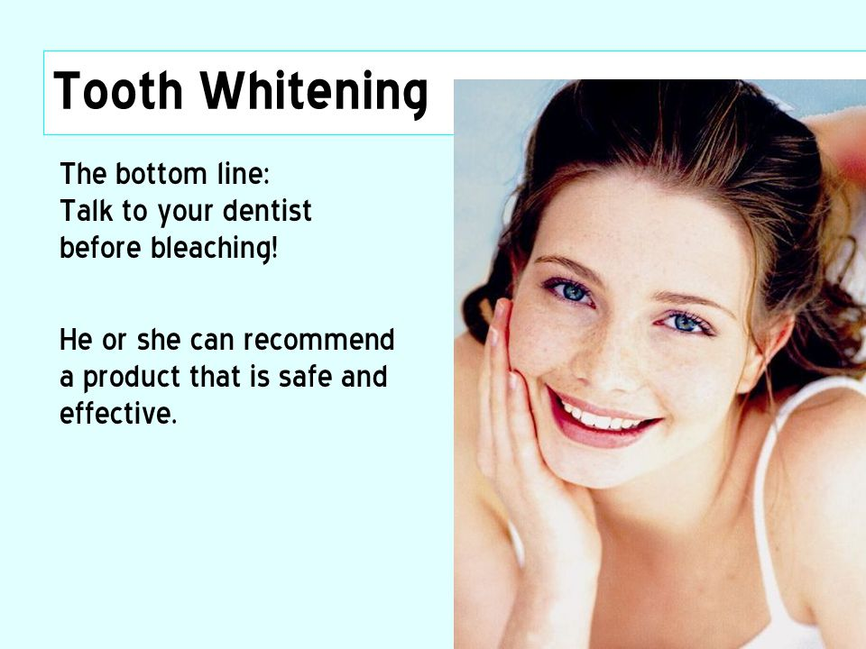 Tooth Whitening The bottom line: Talk to your dentist before bleaching.
