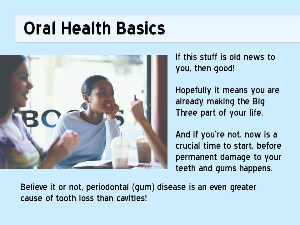 Oral Health Basics If this stuff is old news to you, then good!