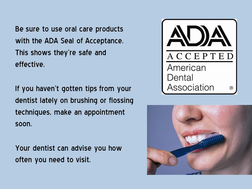 Be sure to use oral care products with the ADA Seal of Acceptance
