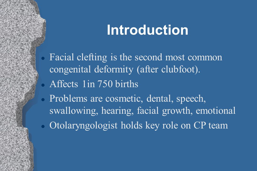 Introduction Facial clefting is the second most common congenital deformity (after clubfoot). Affects 1in 750 births.