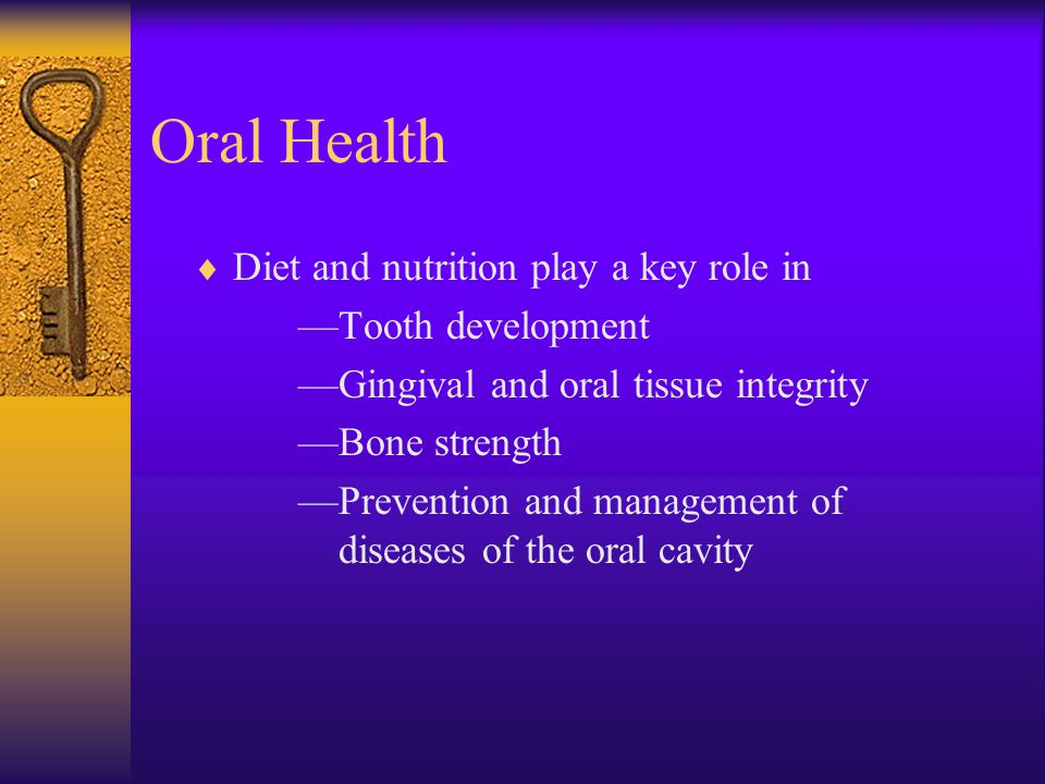 Oral Health Diet and nutrition play a key role in —Tooth development