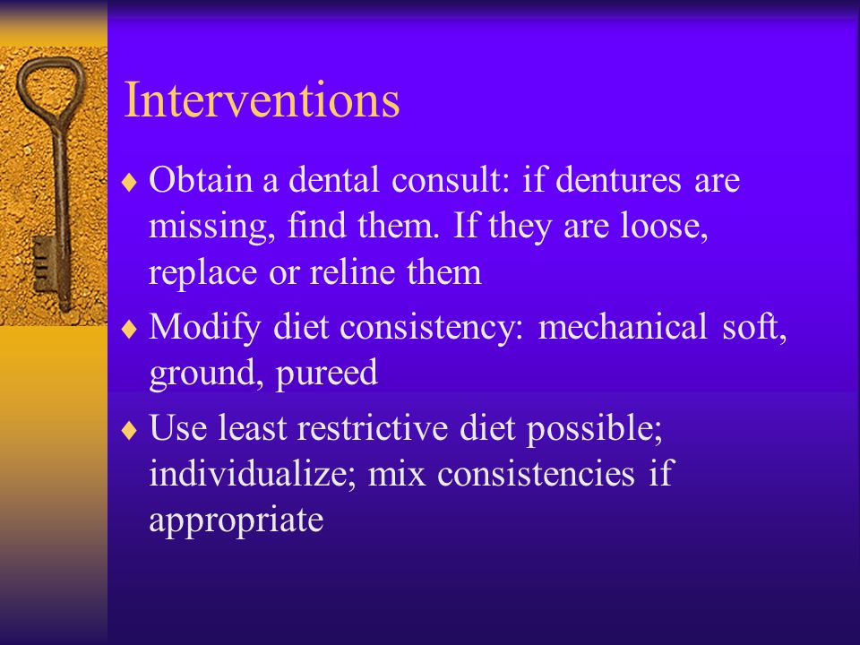 Interventions Obtain a dental consult: if dentures are missing, find them. If they are loose, replace or reline them.