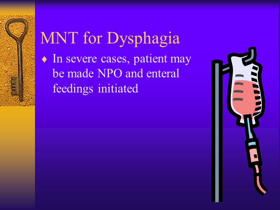 MNT for Dysphagia In severe cases, patient may be made NPO and enteral feedings initiated