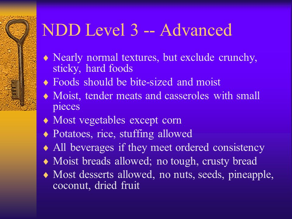 NDD Level 3 -- Advanced Nearly normal textures, but exclude crunchy, sticky, hard foods. Foods should be bite-sized and moist.