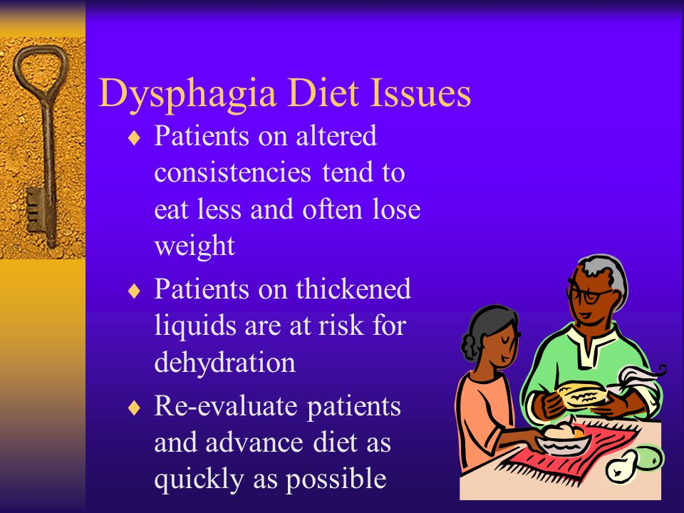 Dysphagia Diet Issues Patients on altered consistencies tend to eat less and often lose weight.