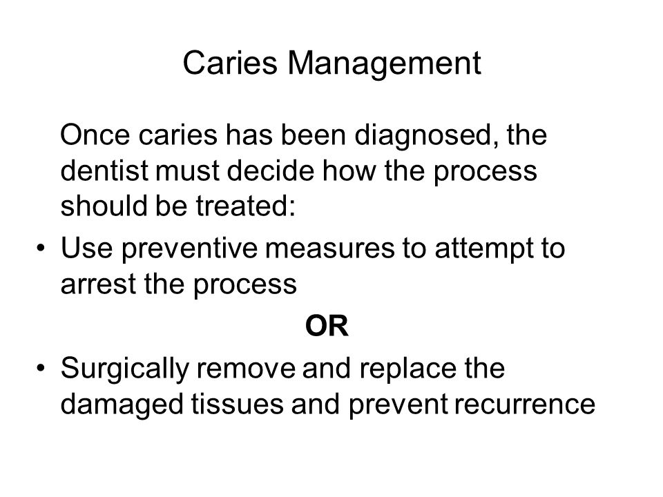 Caries Management Once caries has been diagnosed, the dentist must decide how the process should be treated: